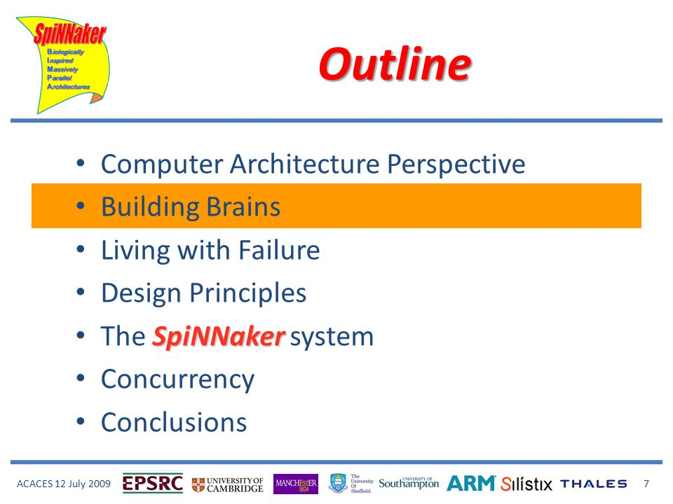 ACACES 12 July 2009 7 Outline Computer Architecture Perspective Building Brains Living with Failure Design Principles SpiNNaker The SpiNNaker system Concurrency Conclusions