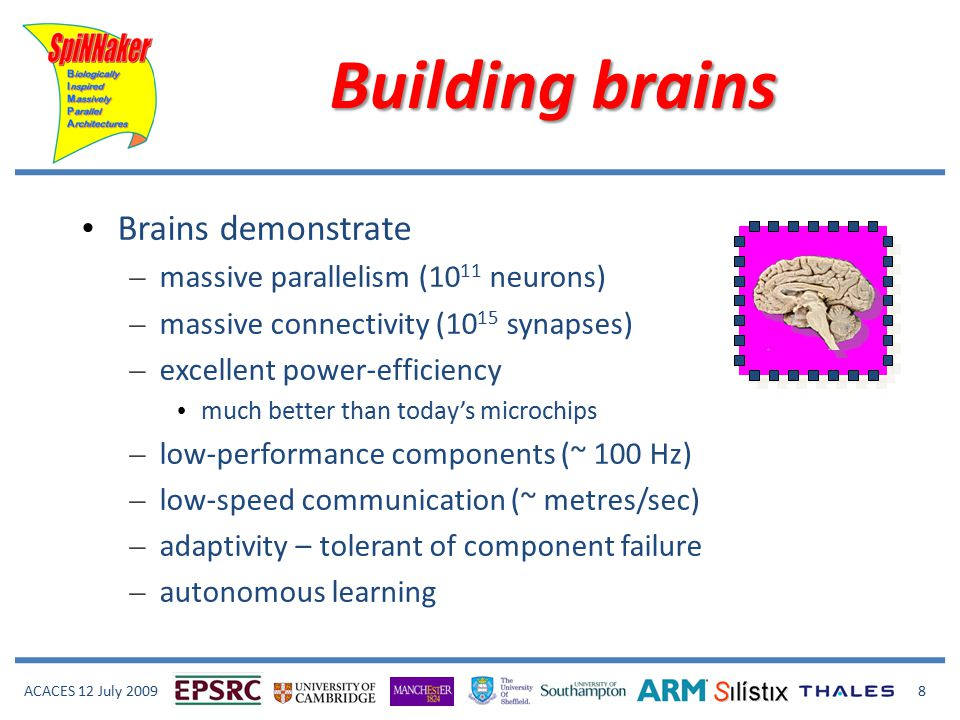 ACACES 12 July 2009 8 Building brains Brains demonstrate – massive parallelism (10 11 neurons) – massive connectivity (10 15 synapses) – excellent power-efficiency much better than today's microchips – low-performance components (~ 100 Hz) – low-speed communication (~ metres/sec) – adaptivity – tolerant of component failure – autonomous learning