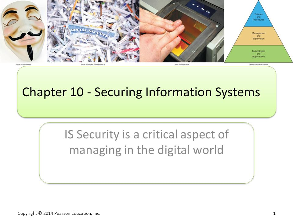 Copyright © 2014 Pearson Education, Inc. 1 IS Security is a critical aspect of managing in the digital world Chapter 10 - Securing Information Systems