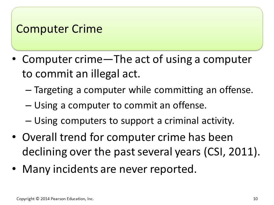 Copyright © 2014 Pearson Education, Inc. 10 Computer Crime Computer crime—The act of using a computer to commit an illegal act. – Targeting a computer