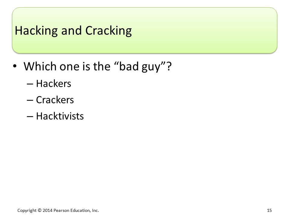 "Copyright © 2014 Pearson Education, Inc. 15 Hacking and Cracking Which one is the ""bad guy""? – Hackers – Crackers – Hacktivists"