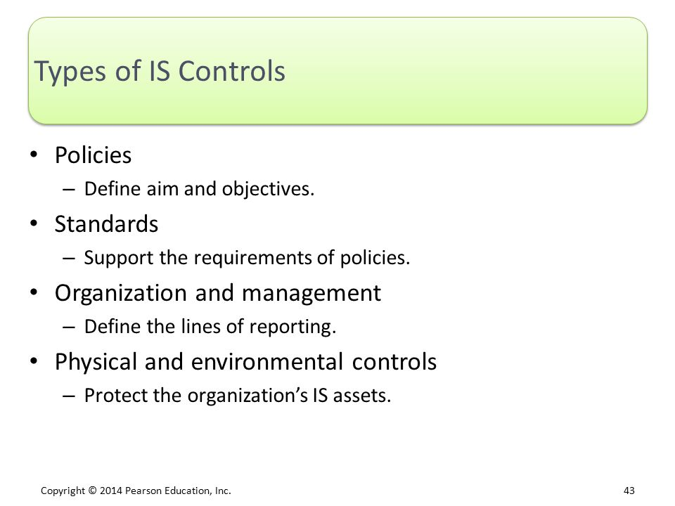 Copyright © 2014 Pearson Education, Inc. 43 Types of IS Controls Policies – Define aim and objectives. Standards – Support the requirements of policie