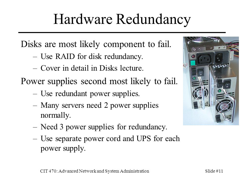 CIT 470: Advanced Network and System AdministrationSlide #11 Hardware Redundancy Disks are most likely component to fail.