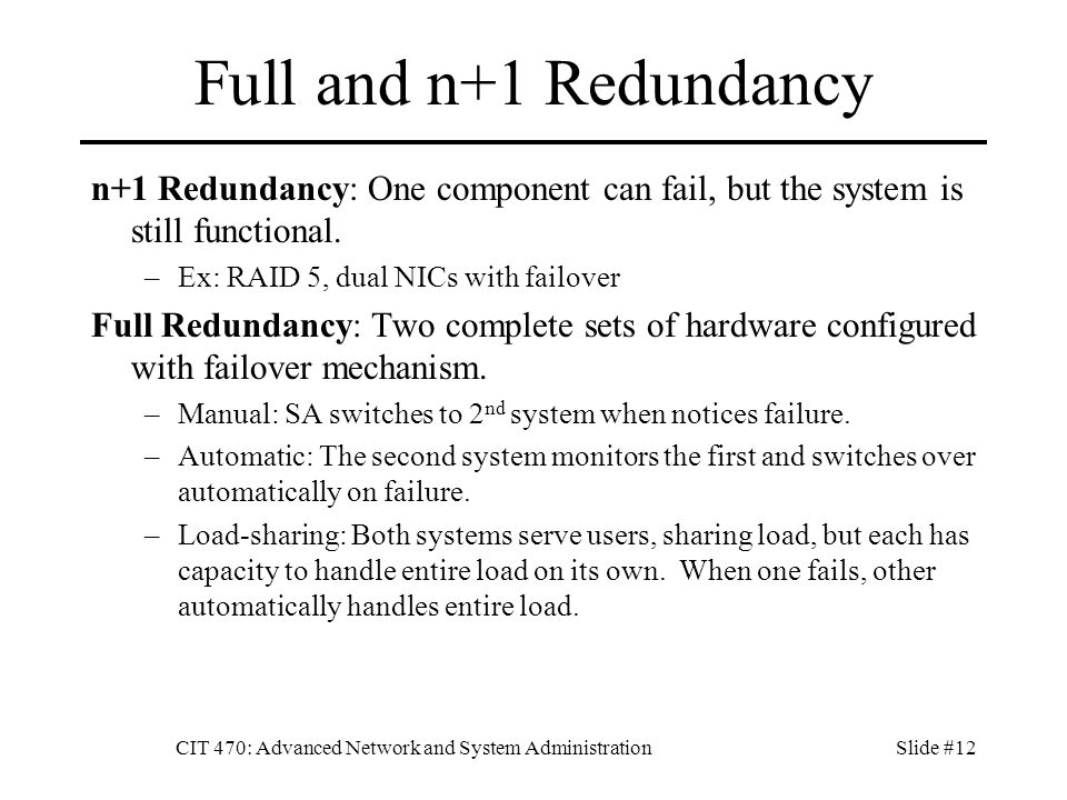 CIT 470: Advanced Network and System AdministrationSlide #12 Full and n+1 Redundancy n+1 Redundancy: One component can fail, but the system is still functional.