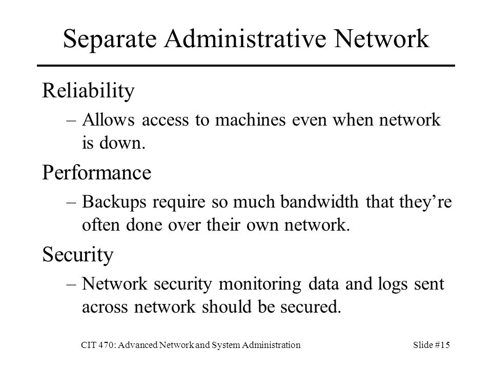 CIT 470: Advanced Network and System AdministrationSlide #15 Separate Administrative Network Reliability –Allows access to machines even when network is down.
