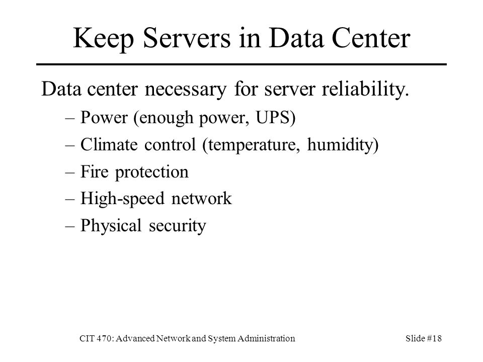 CIT 470: Advanced Network and System AdministrationSlide #18 Keep Servers in Data Center Data center necessary for server reliability.