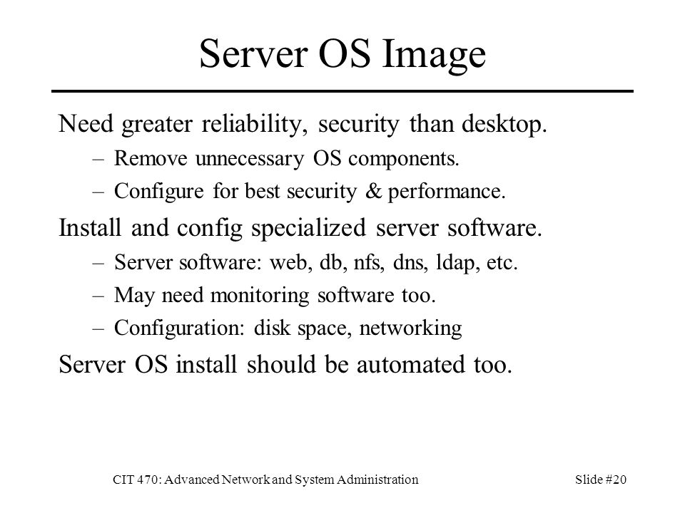 CIT 470: Advanced Network and System AdministrationSlide #20 Server OS Image Need greater reliability, security than desktop.