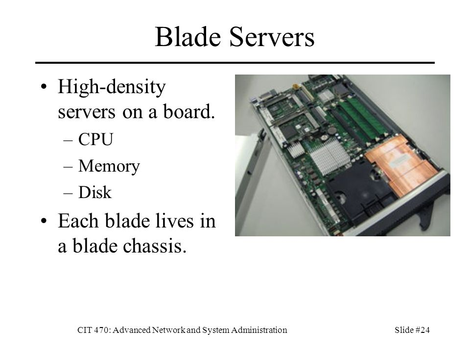 CIT 470: Advanced Network and System AdministrationSlide #24 Blade Servers High-density servers on a board.