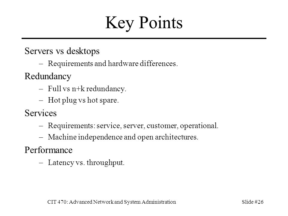 CIT 470: Advanced Network and System AdministrationSlide #26 Key Points Servers vs desktops –Requirements and hardware differences.