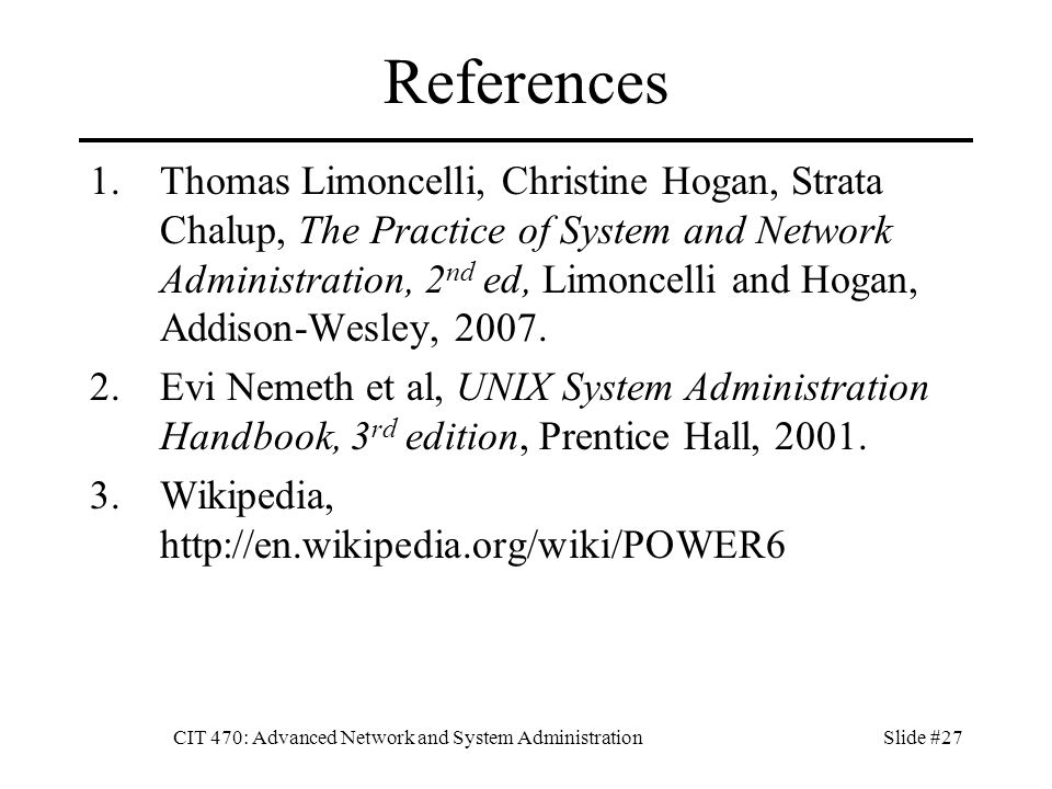 CIT 470: Advanced Network and System AdministrationSlide #27 References 1.Thomas Limoncelli, Christine Hogan, Strata Chalup, The Practice of System and Network Administration, 2 nd ed, Limoncelli and Hogan, Addison-Wesley, 2007.