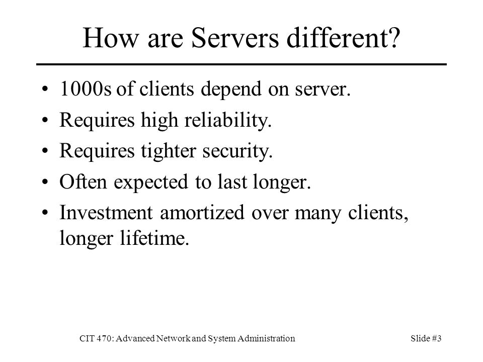 CIT 470: Advanced Network and System AdministrationSlide #3 How are Servers different.