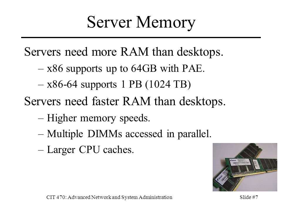 CIT 470: Advanced Network and System AdministrationSlide #7 Server Memory Servers need more RAM than desktops.