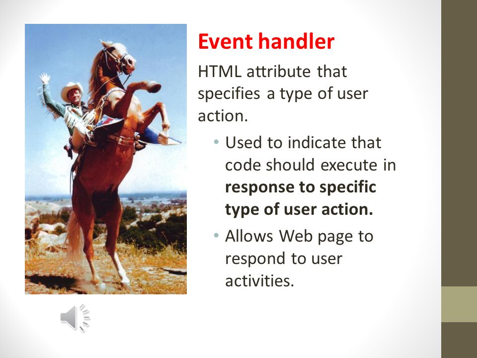 Event User action defined for Web pages. Can be linked to a script.