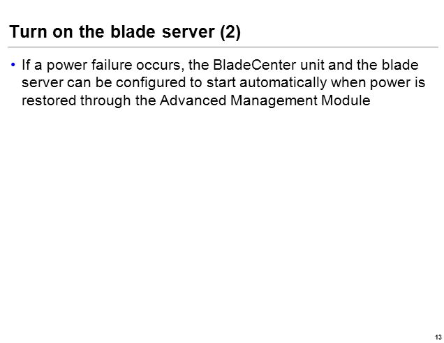 Turn on the blade server (2) If a power failure occurs, the BladeCenter unit and the blade server can be configured to start automatically when power is restored through the Advanced Management Module 13
