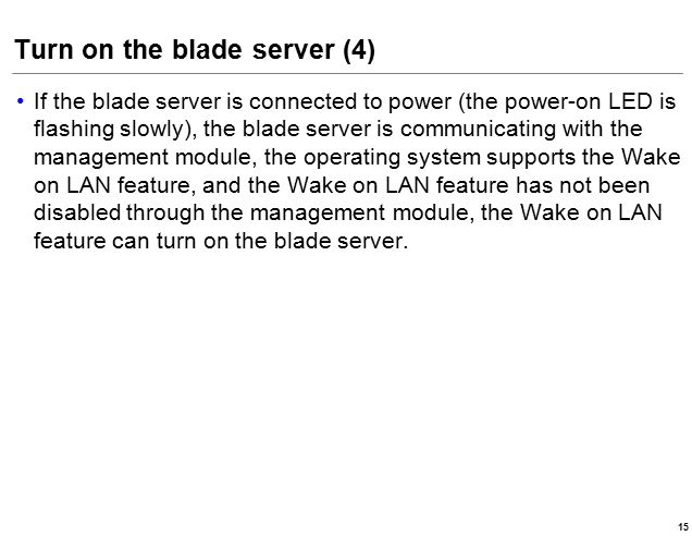 Turn on the blade server (4) If the blade server is connected to power (the power-on LED is flashing slowly), the blade server is communicating with the management module, the operating system supports the Wake on LAN feature, and the Wake on LAN feature has not been disabled through the management module, the Wake on LAN feature can turn on the blade server.