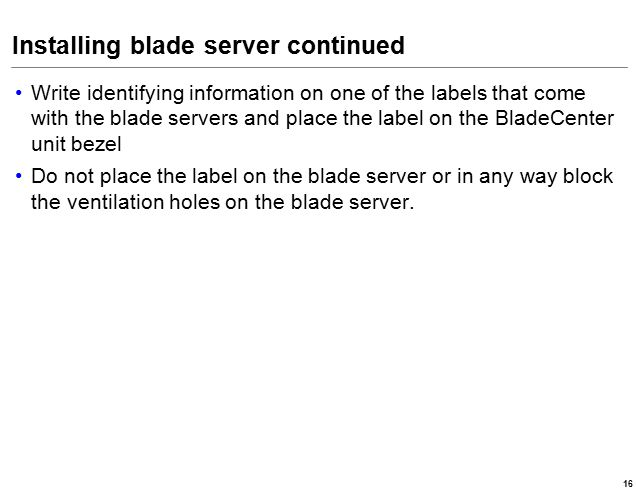 Installing blade server continued Write identifying information on one of the labels that come with the blade servers and place the label on the BladeCenter unit bezel Do not place the label on the blade server or in any way block the ventilation holes on the blade server.