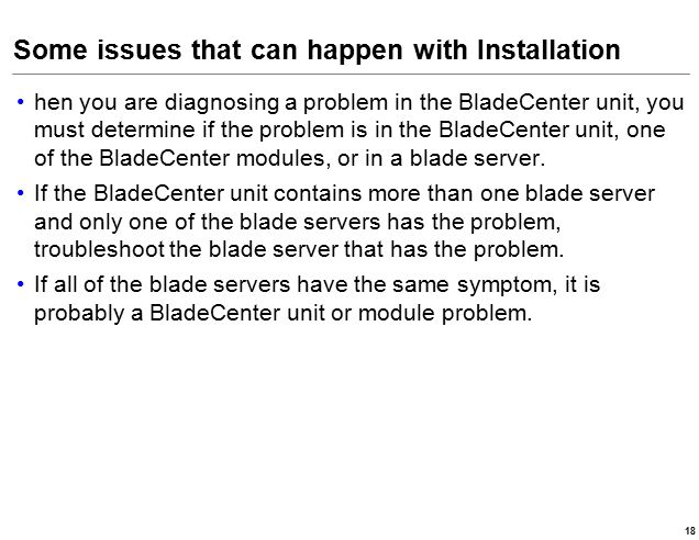 Some issues that can happen with Installation hen you are diagnosing a problem in the BladeCenter unit, you must determine if the problem is in the BladeCenter unit, one of the BladeCenter modules, or in a blade server.