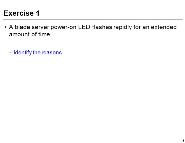 Exercise 1 A blade server power-on LED flashes rapidly for an extended amount of time.