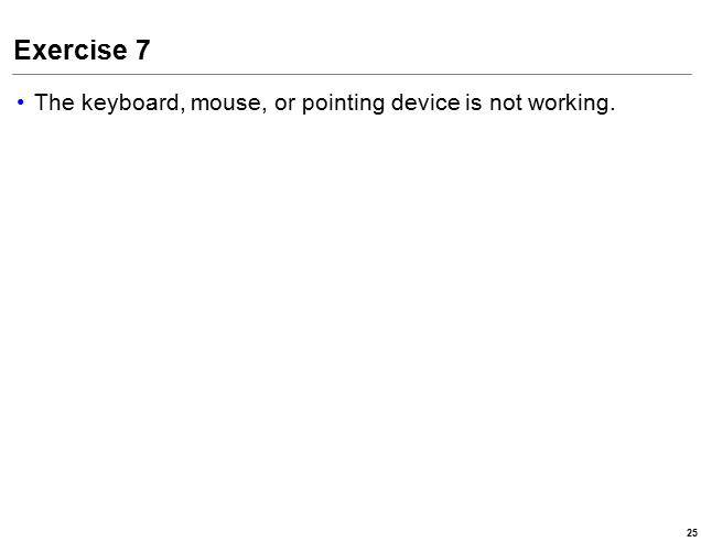 Exercise 7 The keyboard, mouse, or pointing device is not working. 25