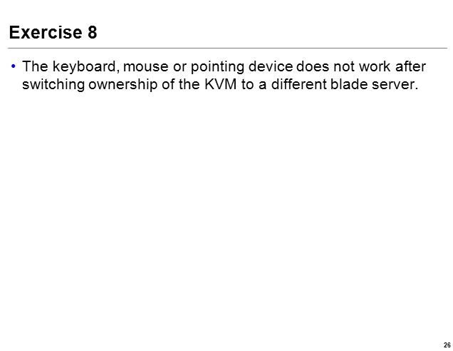 Exercise 8 The keyboard, mouse or pointing device does not work after switching ownership of the KVM to a different blade server.