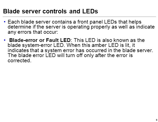 Blade server controls and LEDs Each blade server contains a front panel LEDs that helps determine if the server is operating properly as well as indicate any errors that occur: Blade-error or Fault LED: This LED is also known as the blade system-error LED.