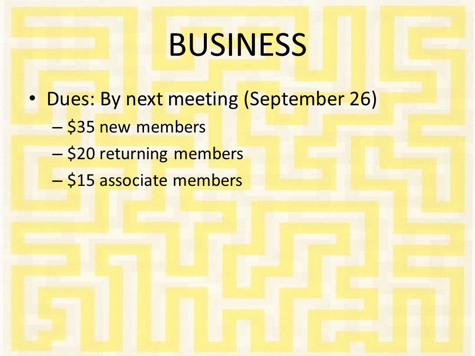 BUSINESS Dues: By next meeting (September 26) – $35 new members – $20 returning members – $15 associate members