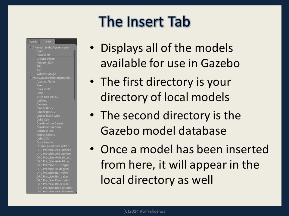 Displays all of the models available for use in Gazebo The first directory is your directory of local models The second directory is the Gazebo model
