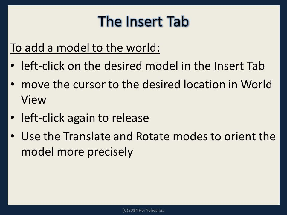 To add a model to the world: left-click on the desired model in the Insert Tab move the cursor to the desired location in World View left-click again