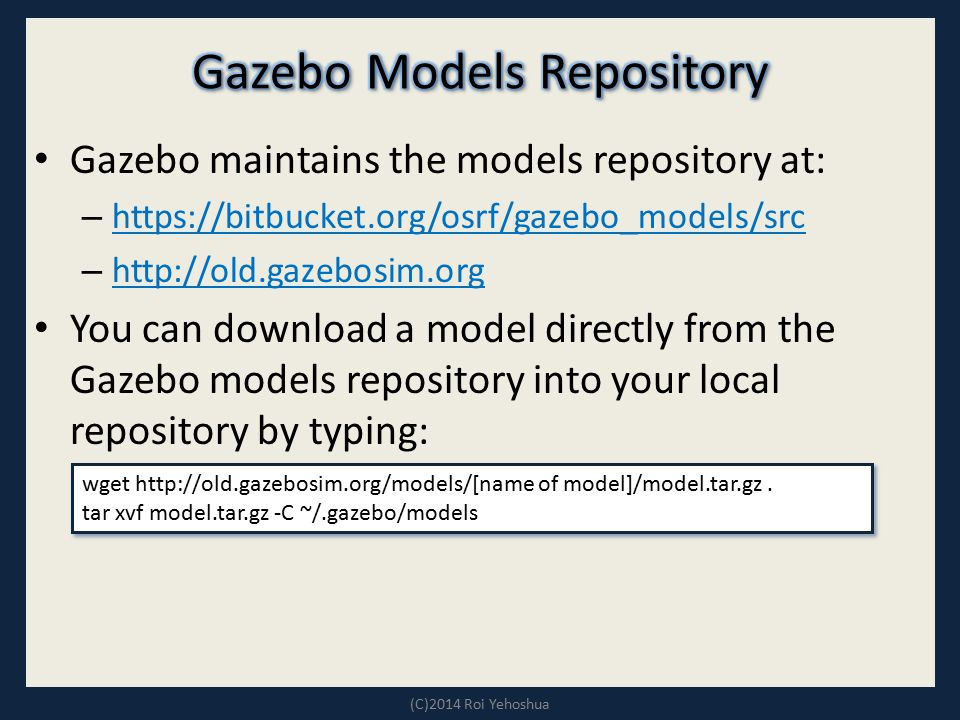 Gazebo maintains the models repository at: – https://bitbucket.org/osrf/gazebo_models/src https://bitbucket.org/osrf/gazebo_models/src – http://old.ga