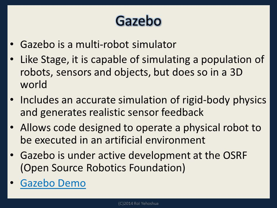 Gazebo is a multi-robot simulator Like Stage, it is capable of simulating a population of robots, sensors and objects, but does so in a 3D world Inclu