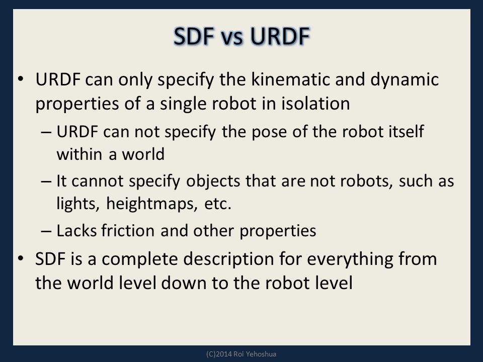 URDF can only specify the kinematic and dynamic properties of a single robot in isolation – URDF can not specify the pose of the robot itself within a