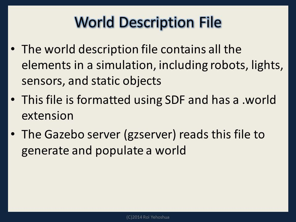 The world description file contains all the elements in a simulation, including robots, lights, sensors, and static objects This file is formatted usi