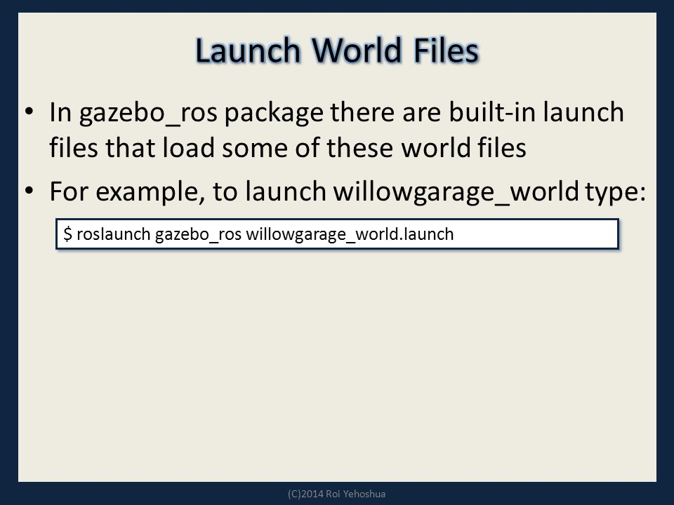 In gazebo_ros package there are built-in launch files that load some of these world files For example, to launch willowgarage_world type: (C)2014 Roi