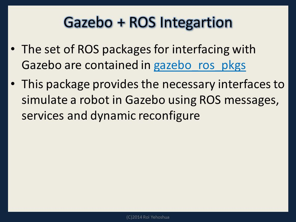 The set of ROS packages for interfacing with Gazebo are contained in gazebo_ros_pkgs gazebo_ros_pkgs This package provides the necessary interfaces to