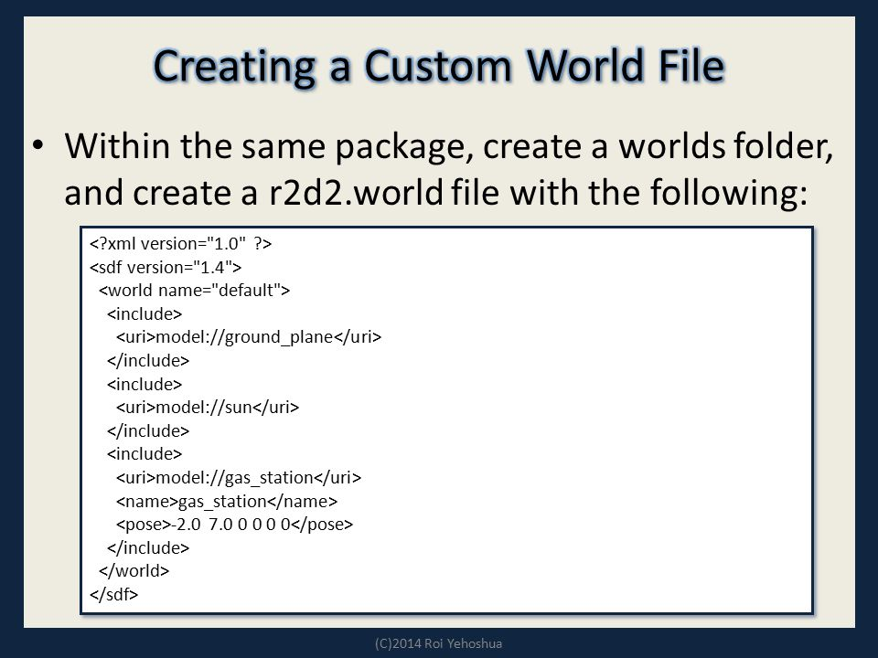 Within the same package, create a worlds folder, and create a r2d2.world file with the following: (C)2014 Roi Yehoshua model://ground_plane model://su