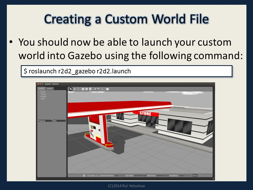 You should now be able to launch your custom world into Gazebo using the following command: (C)2014 Roi Yehoshua $ roslaunch r2d2_gazebo r2d2.launch