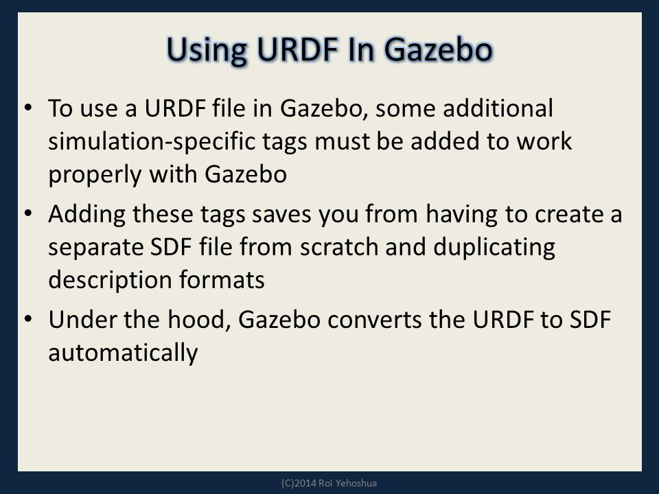 To use a URDF file in Gazebo, some additional simulation-specific tags must be added to work properly with Gazebo Adding these tags saves you from hav