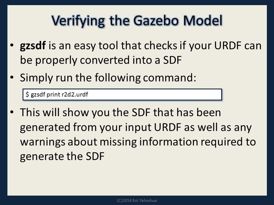 gzsdf is an easy tool that checks if your URDF can be properly converted into a SDF Simply run the following command: This will show you the SDF that