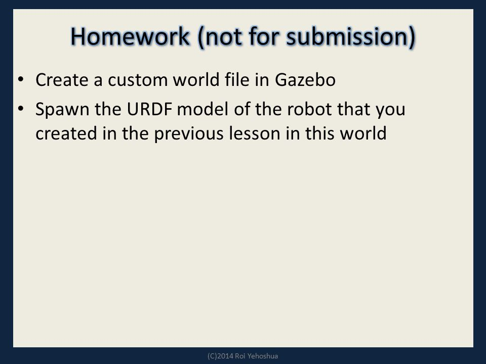 Create a custom world file in Gazebo Spawn the URDF model of the robot that you created in the previous lesson in this world (C)2014 Roi Yehoshua