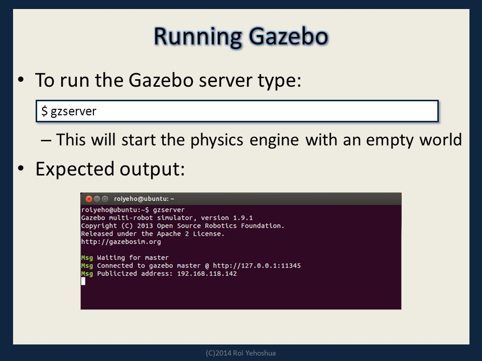 To run the Gazebo server type: – This will start the physics engine with an empty world Expected output: (C)2014 Roi Yehoshua $ gzserver