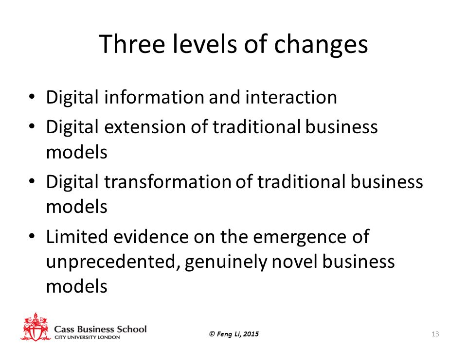 Three levels of changes Digital information and interaction Digital extension of traditional business models Digital transformation of traditional business models Limited evidence on the emergence of unprecedented, genuinely novel business models © Feng Li, 201513