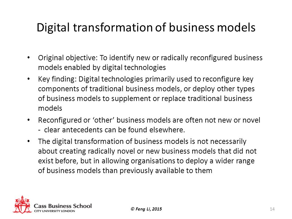 Digital transformation of business models Original objective: To identify new or radically reconfigured business models enabled by digital technologies Key finding: Digital technologies primarily used to reconfigure key components of traditional business models, or deploy other types of business models to supplement or replace traditional business models Reconfigured or 'other' business models are often not new or novel - clear antecedents can be found elsewhere.