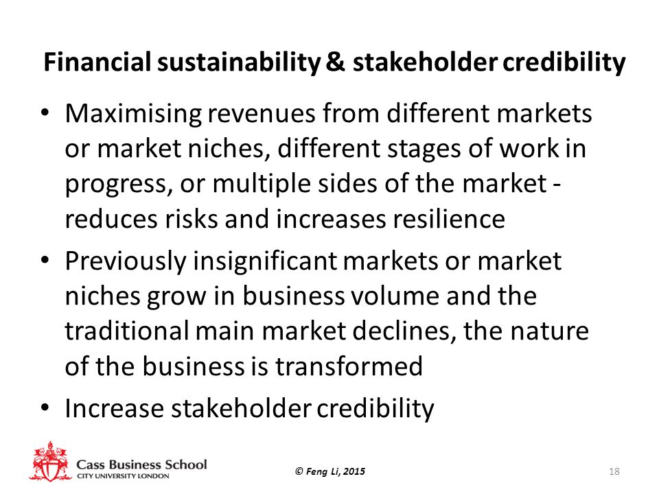 Financial sustainability & stakeholder credibility Maximising revenues from different markets or market niches, different stages of work in progress, or multiple sides of the market - reduces risks and increases resilience Previously insignificant markets or market niches grow in business volume and the traditional main market declines, the nature of the business is transformed Increase stakeholder credibility © Feng Li, 201518