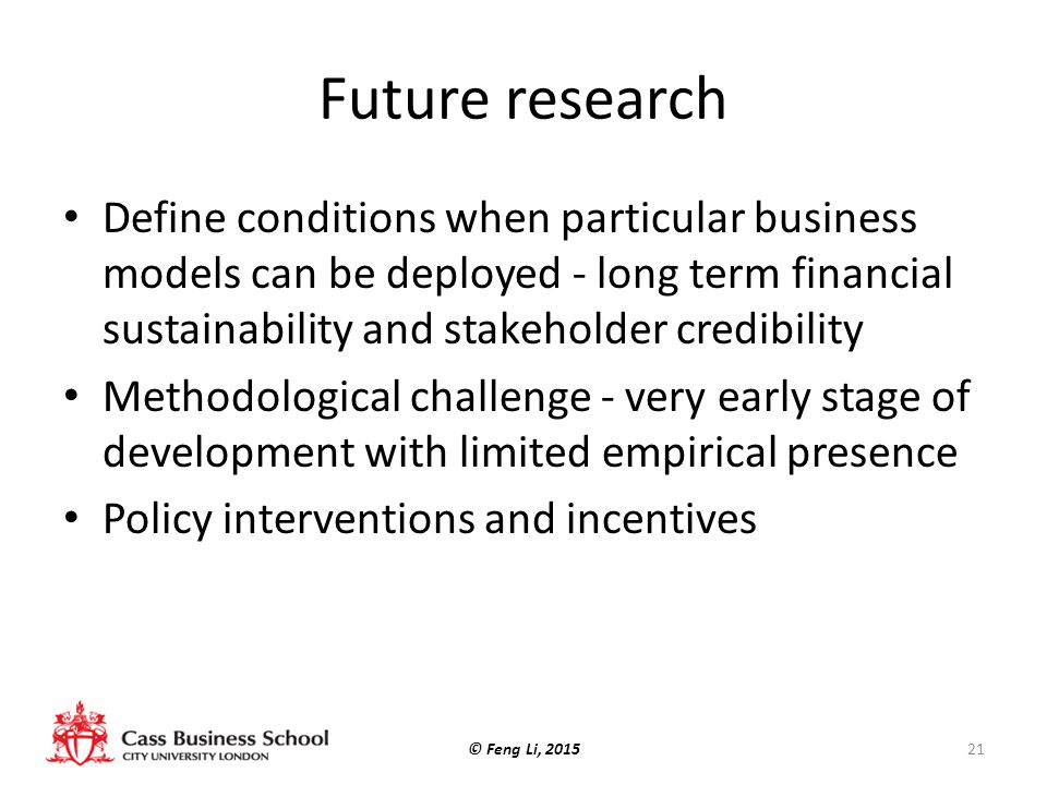 Future research Define conditions when particular business models can be deployed - long term financial sustainability and stakeholder credibility Methodological challenge - very early stage of development with limited empirical presence Policy interventions and incentives © Feng Li, 201521