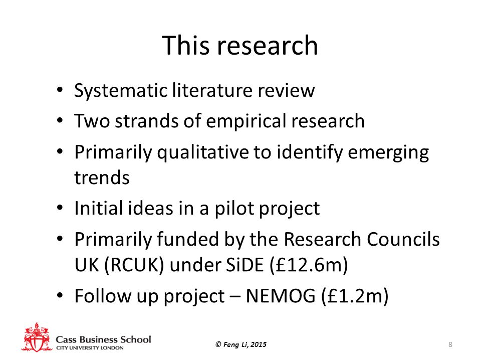 This research Systematic literature review Two strands of empirical research Primarily qualitative to identify emerging trends Initial ideas in a pilot project Primarily funded by the Research Councils UK (RCUK) under SiDE (£12.6m) Follow up project – NEMOG (£1.2m) © Feng Li, 20158