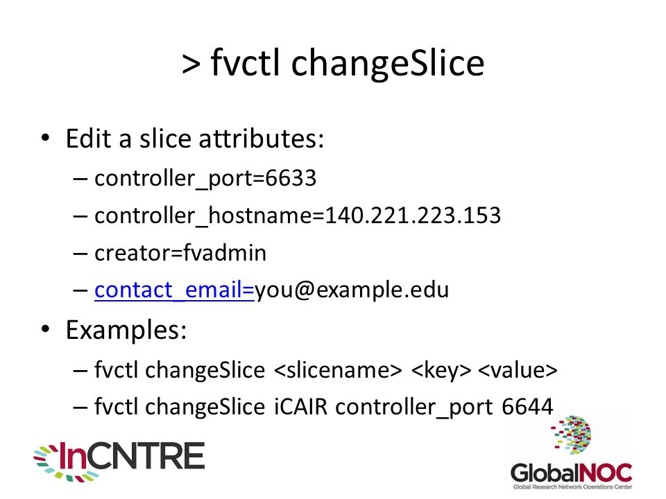 > fvctl changeSlice Edit a slice attributes: – controller_port=6633 – controller_hostname=140.221.223.153 – creator=fvadmin – contact_email=you@exampl