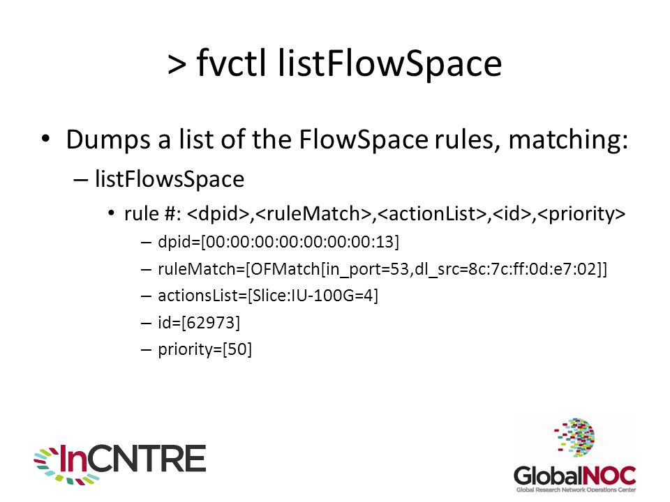 > fvctl listFlowSpace Dumps a list of the FlowSpace rules, matching: – listFlowsSpace rule #:,,,, – dpid=[00:00:00:00:00:00:00:13] – ruleMatch=[OFMatc