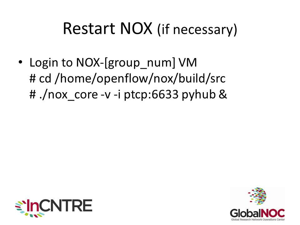 Restart NOX (if necessary) Login to NOX-[group_num] VM # cd /home/openflow/nox/build/src #./nox_core -v -i ptcp:6633 pyhub &