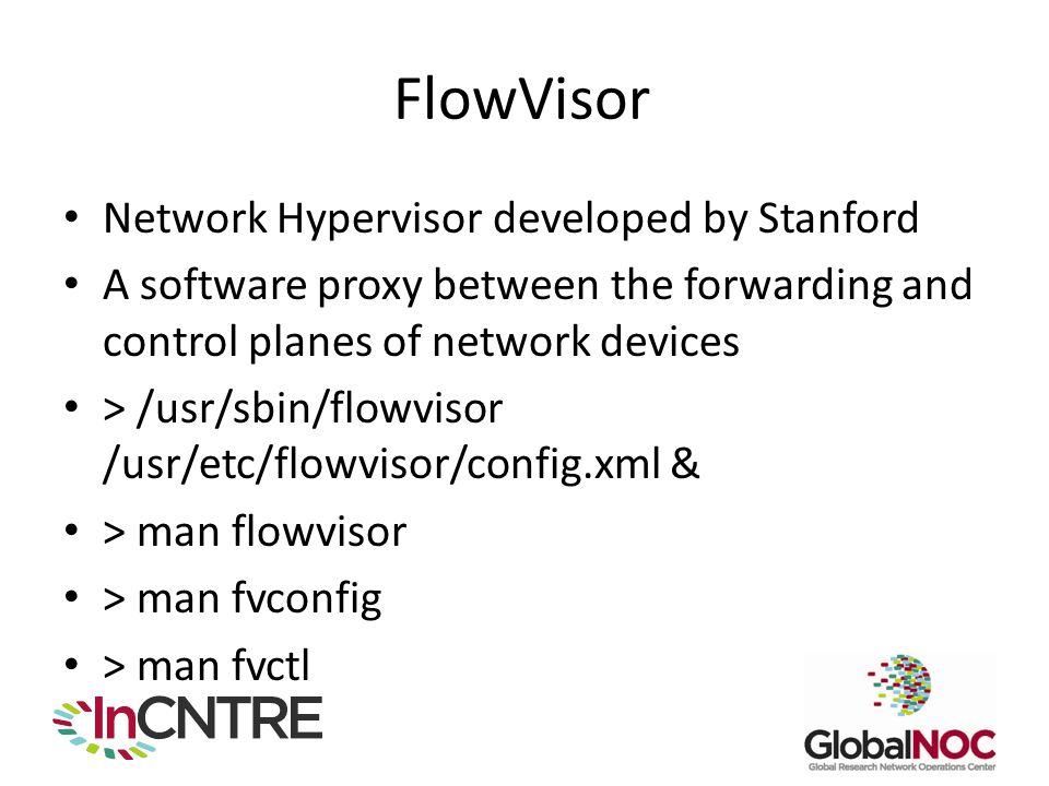 FlowVisor Network Hypervisor developed by Stanford A software proxy between the forwarding and control planes of network devices > /usr/sbin/flowvisor