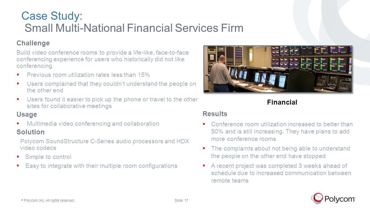 © Polycom, Inc. All rights reserved.Slide 17 Case Study: Small Multi-National Financial Services Firm Challenge Build video conference rooms to provid
